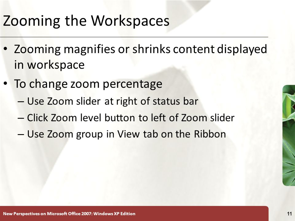 New Perspectives on Microsoft Office 2007: Windows XP Edition 11 Zooming the Workspaces Zooming magnifies or shrinks content displayed in workspace To change zoom percentage – Use Zoom slider at right of status bar – Click Zoom level button to left of Zoom slider – Use Zoom group in View tab on the Ribbon