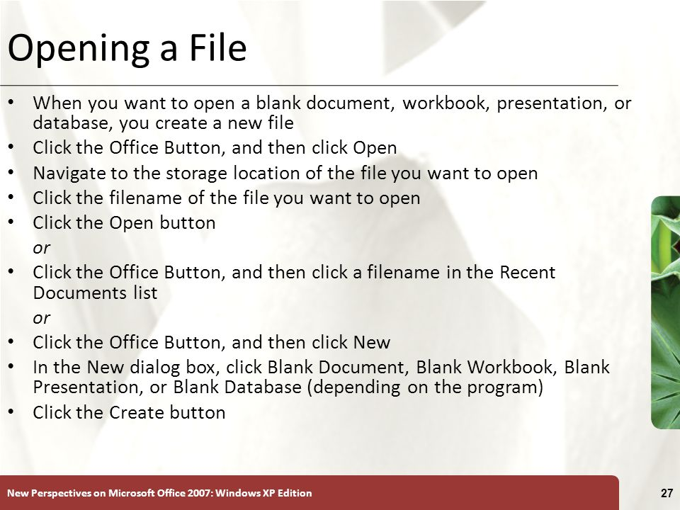 New Perspectives on Microsoft Office 2007: Windows XP Edition 27 Opening a File When you want to open a blank document, workbook, presentation, or database, you create a new file Click the Office Button, and then click Open Navigate to the storage location of the file you want to open Click the filename of the file you want to open Click the Open button or Click the Office Button, and then click a filename in the Recent Documents list or Click the Office Button, and then click New In the New dialog box, click Blank Document, Blank Workbook, Blank Presentation, or Blank Database (depending on the program) Click the Create button