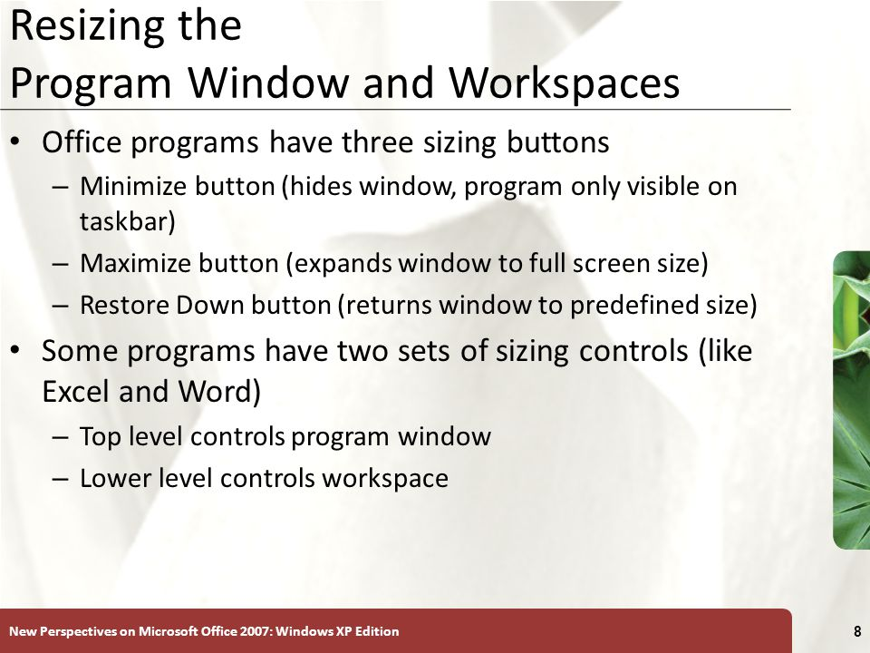 New Perspectives on Microsoft Office 2007: Windows XP Edition 8 Resizing the Program Window and Workspaces Office programs have three sizing buttons – Minimize button (hides window, program only visible on taskbar) – Maximize button (expands window to full screen size) – Restore Down button (returns window to predefined size) Some programs have two sets of sizing controls (like Excel and Word) – Top level controls program window – Lower level controls workspace