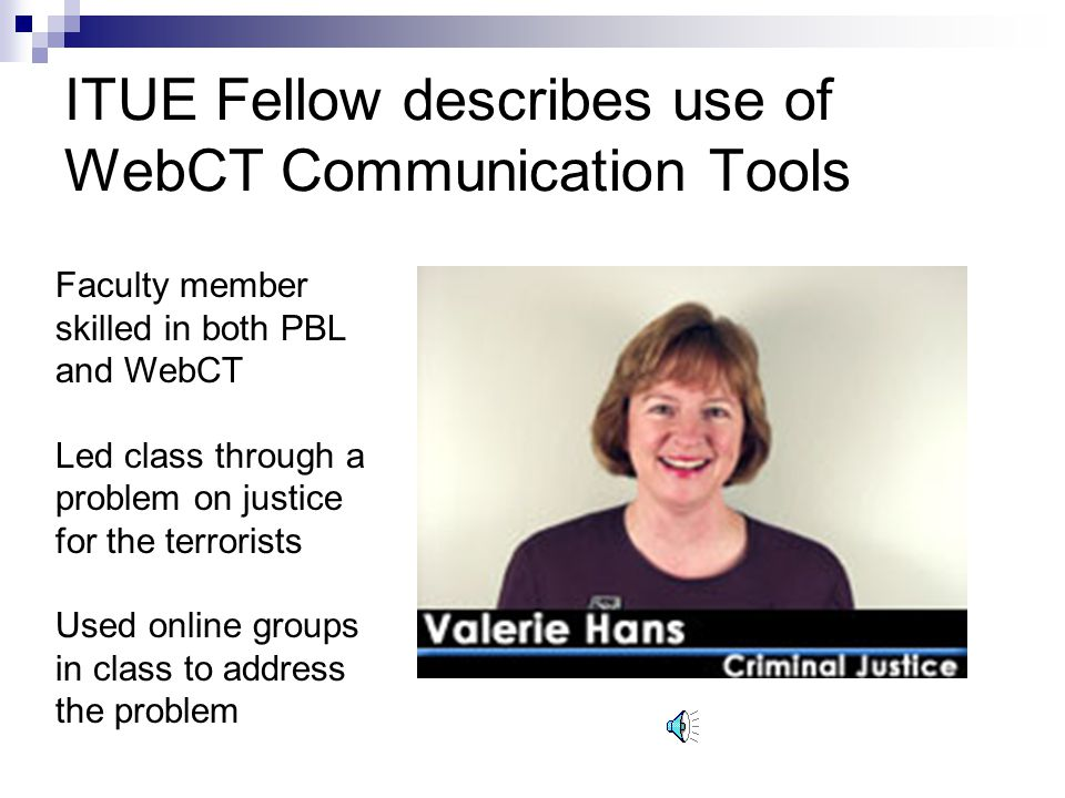 ITUE Fellow describes use of WebCT Communication Tools Faculty member skilled in both PBL and WebCT Led class through a problem on justice for the terrorists Used online groups in class to address the problem