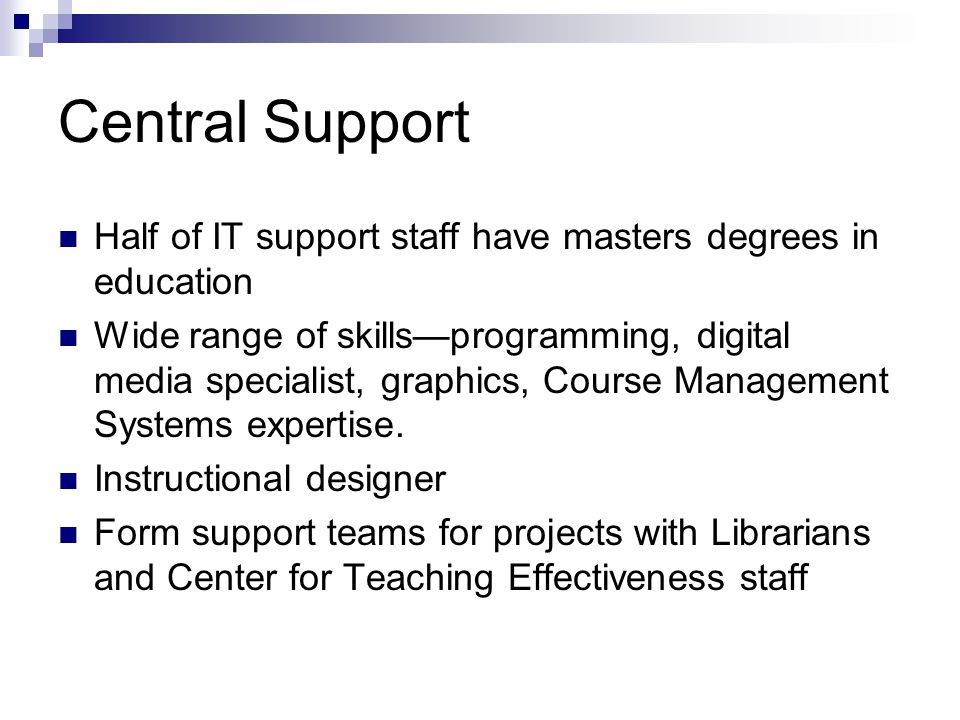 Central Support Half of IT support staff have masters degrees in education Wide range of skills—programming, digital media specialist, graphics, Course Management Systems expertise.