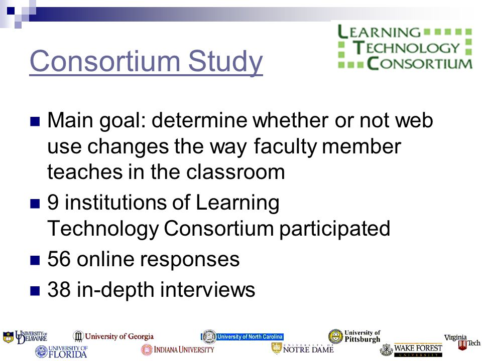 Consortium Study Main goal: determine whether or not web use changes the way faculty member teaches in the classroom 9 institutions of Learning Technology Consortium participated 56 online responses 38 in-depth interviews