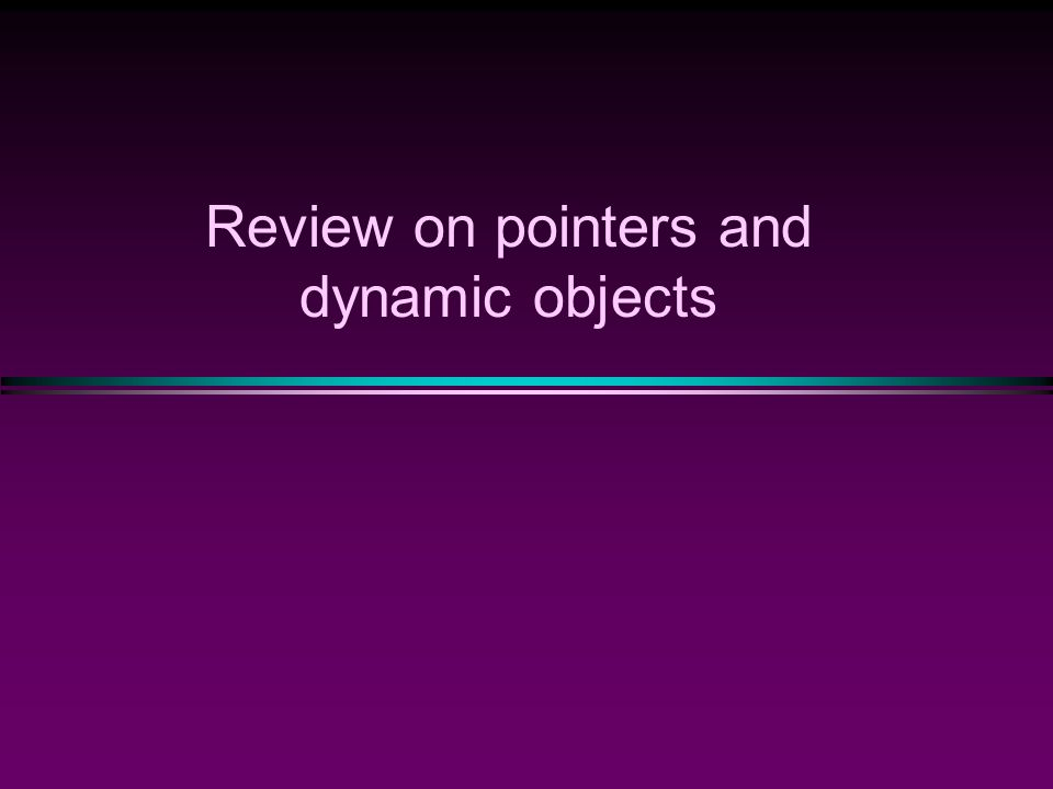 Review on pointers and dynamic objects