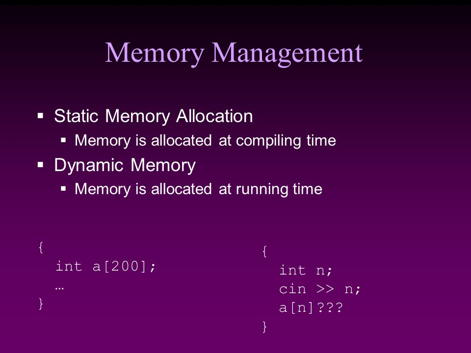 Memory Management  Static Memory Allocation  Memory is allocated at compiling time  Dynamic Memory  Memory is allocated at running time { int a[200]; … } { int n; cin >> n; a[n] .