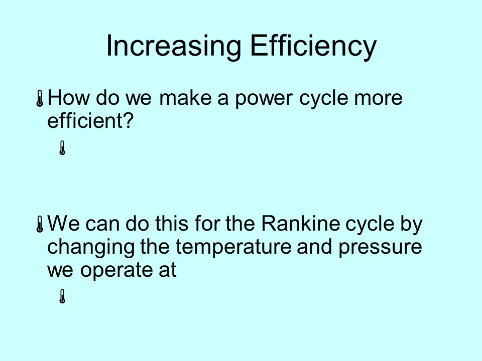 Increasing Efficiency  How do we make a power cycle more efficient.