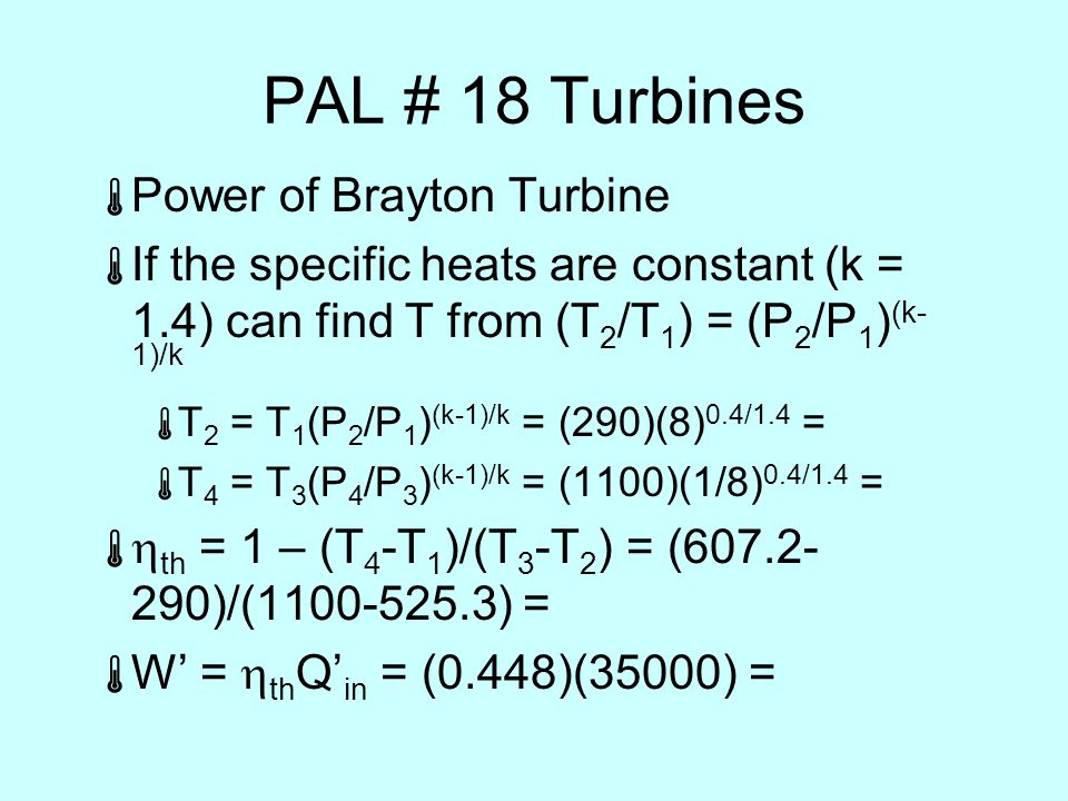 PAL # 18 Turbines  Power of Brayton Turbine  If the specific heats are constant (k = 1.4) can find T from (T 2 /T 1 ) = (P 2 /P 1 ) (k- 1)/k  T 2 = T 1 (P 2 /P 1 ) (k-1)/k = (290)(8) 0.4/1.4 =  T 4 = T 3 (P 4 /P 3 ) (k-1)/k = (1100)(1/8) 0.4/1.4 =   th = 1 – (T 4 -T 1 )/(T 3 -T 2 ) = ( )/( ) =  W' =  th Q' in = (0.448)(35000) =