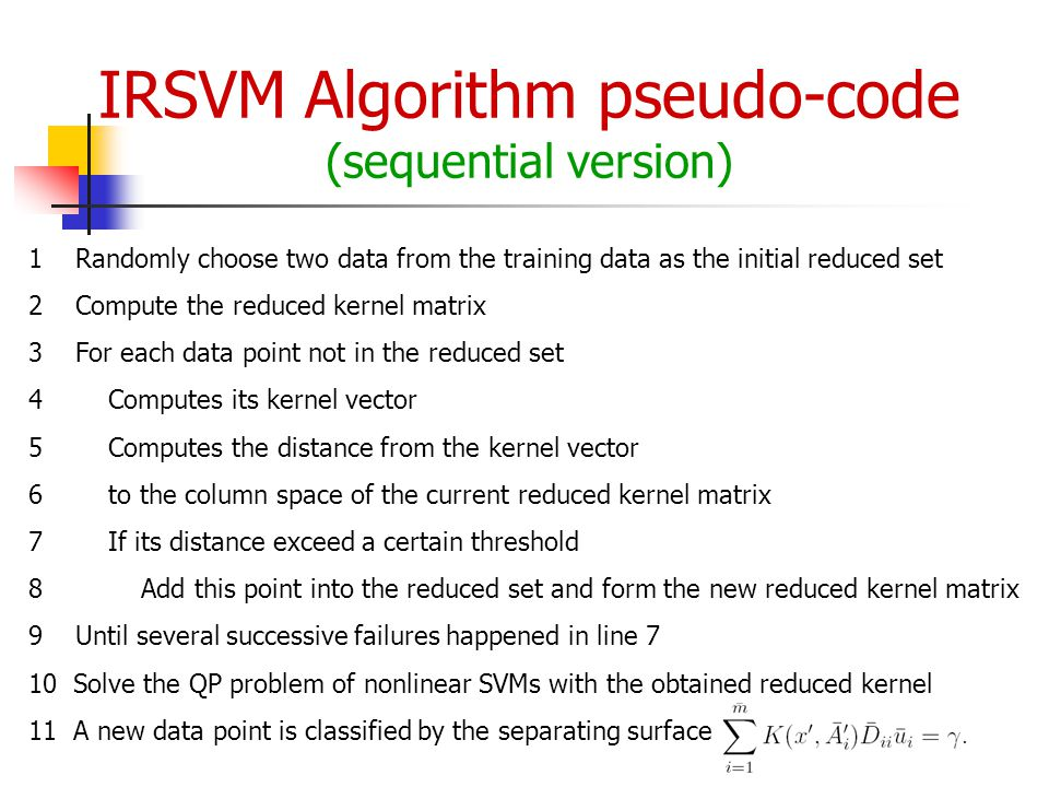 IRSVM Algorithm pseudo-code (sequential version) 1 Randomly choose two data from the training data as the initial reduced set 2 Compute the reduced kernel matrix 3 For each data point not in the reduced set 4 Computes its kernel vector 5 Computes the distance from the kernel vector 6 to the column space of the current reduced kernel matrix 7 If its distance exceed a certain threshold 8 Add this point into the reduced set and form the new reduced kernel matrix 9 Until several successive failures happened in line 7 10 Solve the QP problem of nonlinear SVMs with the obtained reduced kernel 11 A new data point is classified by the separating surface