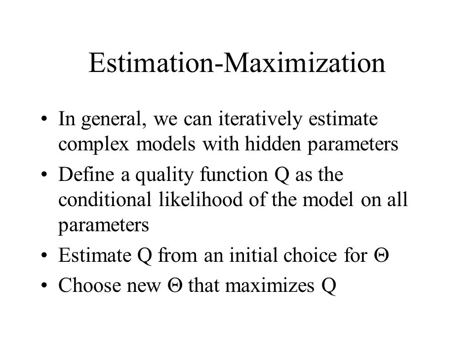 Estimation-Maximization In general, we can iteratively estimate complex models with hidden parameters Define a quality function Q as the conditional likelihood of the model on all parameters Estimate Q from an initial choice for  Choose new  that maximizes Q