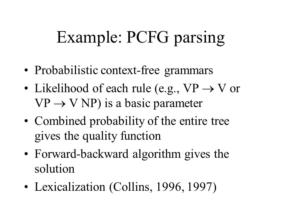 Example: PCFG parsing Probabilistic context-free grammars Likelihood of each rule (e.g., VP  V or VP  V NP) is a basic parameter Combined probability of the entire tree gives the quality function Forward-backward algorithm gives the solution Lexicalization (Collins, 1996, 1997)