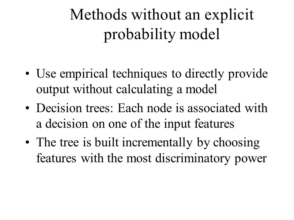 Methods without an explicit probability model Use empirical techniques to directly provide output without calculating a model Decision trees: Each node is associated with a decision on one of the input features The tree is built incrementally by choosing features with the most discriminatory power