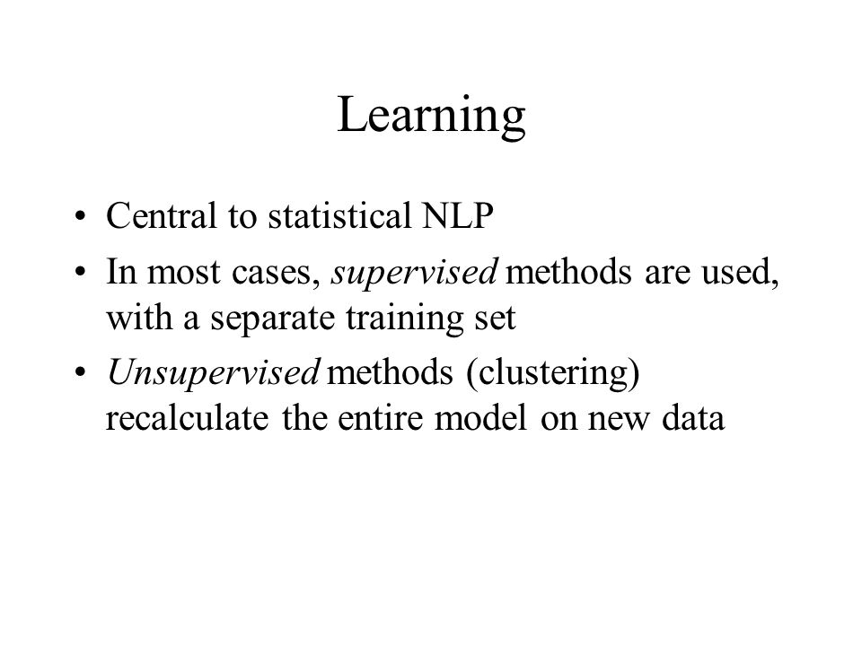 Learning Central to statistical NLP In most cases, supervised methods are used, with a separate training set Unsupervised methods (clustering) recalculate the entire model on new data