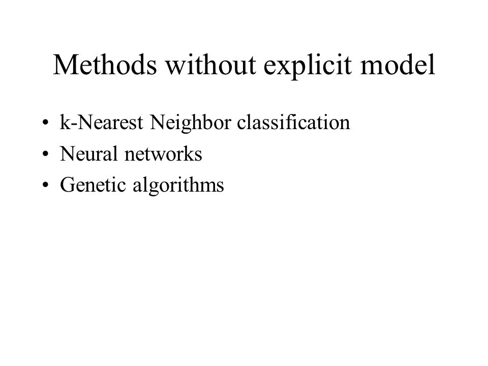 Methods without explicit model k-Nearest Neighbor classification Neural networks Genetic algorithms