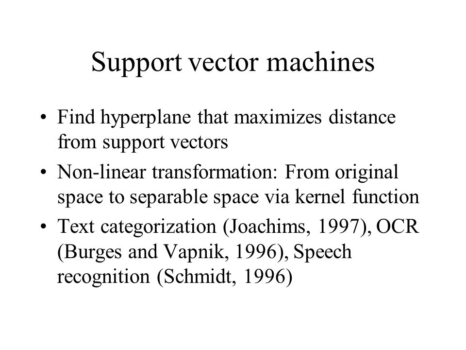 Support vector machines Find hyperplane that maximizes distance from support vectors Non-linear transformation: From original space to separable space via kernel function Text categorization (Joachims, 1997), OCR (Burges and Vapnik, 1996), Speech recognition (Schmidt, 1996)