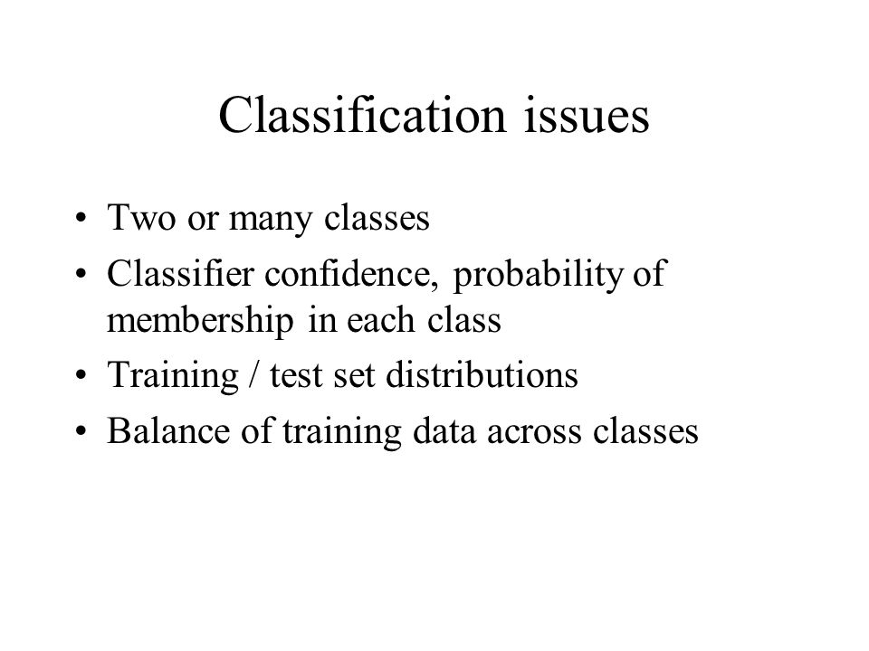 Classification issues Two or many classes Classifier confidence, probability of membership in each class Training / test set distributions Balance of training data across classes