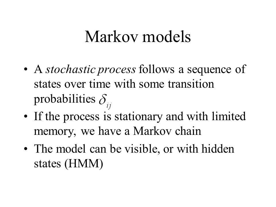 Markov models A stochastic process follows a sequence of states over time with some transition probabilities If the process is stationary and with limited memory, we have a Markov chain The model can be visible, or with hidden states (HMM)
