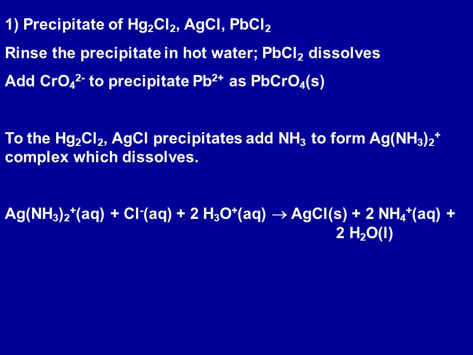1) Precipitate of Hg 2 Cl 2, AgCl, PbCl 2 Rinse the precipitate in hot water; PbCl 2 dissolves Add CrO 4 2- to precipitate Pb 2+ as PbCrO 4 (s) To the Hg 2 Cl 2, AgCl precipitates add NH 3 to form Ag(NH 3 ) 2 + complex which dissolves.
