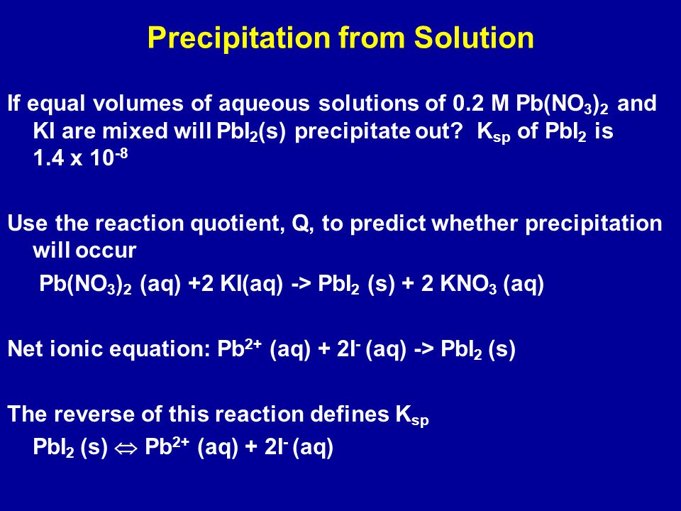 Precipitation from Solution If equal volumes of aqueous solutions of 0.2 M Pb(NO 3 ) 2 and KI are mixed will PbI 2 (s) precipitate out.