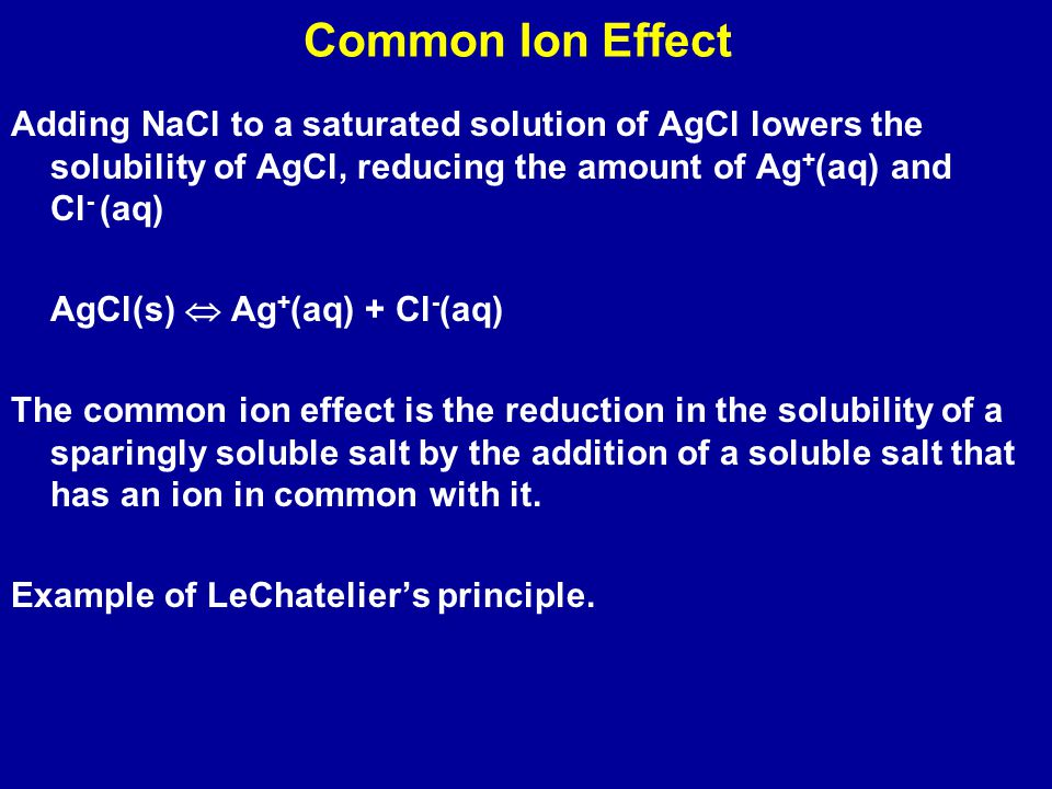 Common Ion Effect Adding NaCl to a saturated solution of AgCl lowers the solubility of AgCl, reducing the amount of Ag + (aq) and Cl - (aq) AgCl(s)  Ag + (aq) + Cl - (aq) The common ion effect is the reduction in the solubility of a sparingly soluble salt by the addition of a soluble salt that has an ion in common with it.