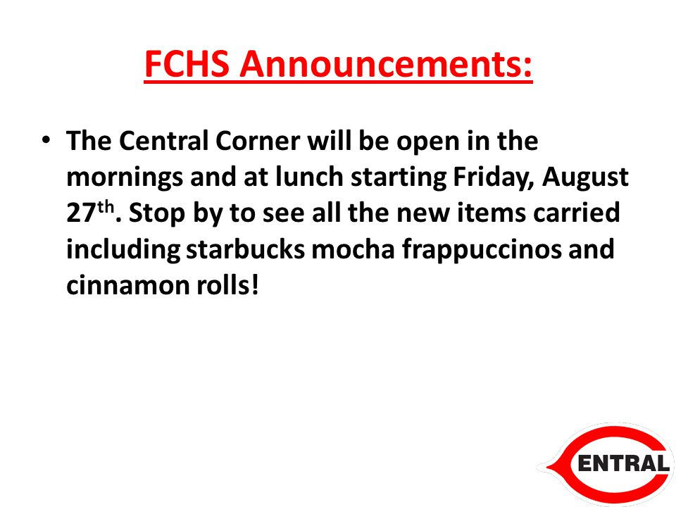 FCHS Announcements: The Central Corner will be open in the mornings and at lunch starting Friday, August 27 th.