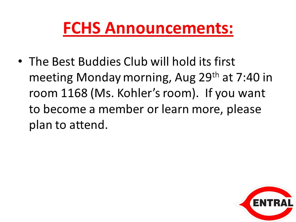 FCHS Announcements: The Best Buddies Club will hold its first meeting Monday morning, Aug 29 th at 7:40 in room 1168 (Ms.