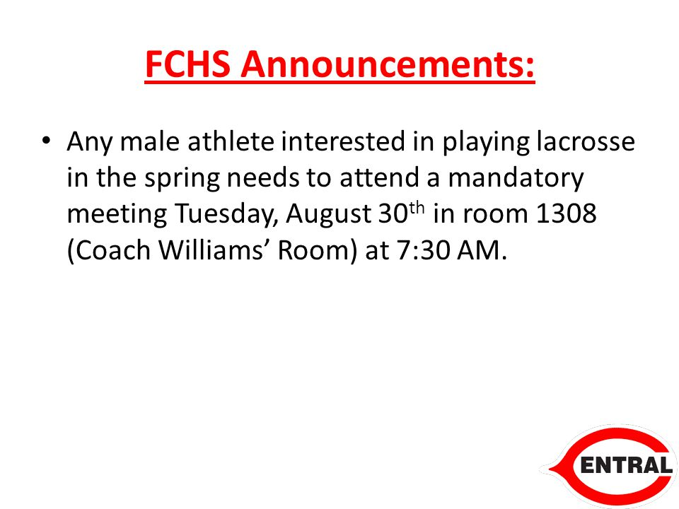 FCHS Announcements: Any male athlete interested in playing lacrosse in the spring needs to attend a mandatory meeting Tuesday, August 30 th in room 1308 (Coach Williams' Room) at 7:30 AM.