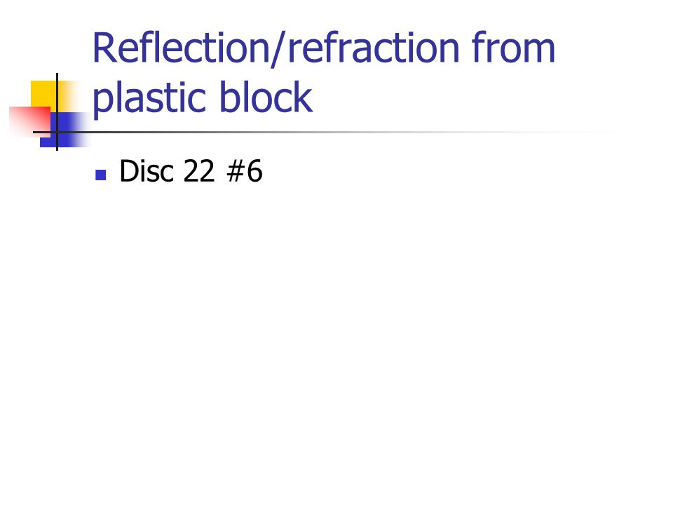 Reflection/refraction from plastic block Disc 22 #6