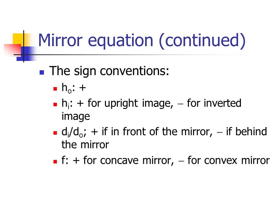Mirror equation (continued) The sign conventions: h o : + h i : + for upright image,  for inverted image d i /d o ; + if in front of the mirror,  if behind the mirror f: + for concave mirror,  for convex mirror