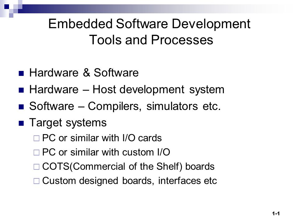 1-1 Embedded Software Development Tools and Processes Hardware & Software Hardware – Host development system Software – Compilers, simulators etc.