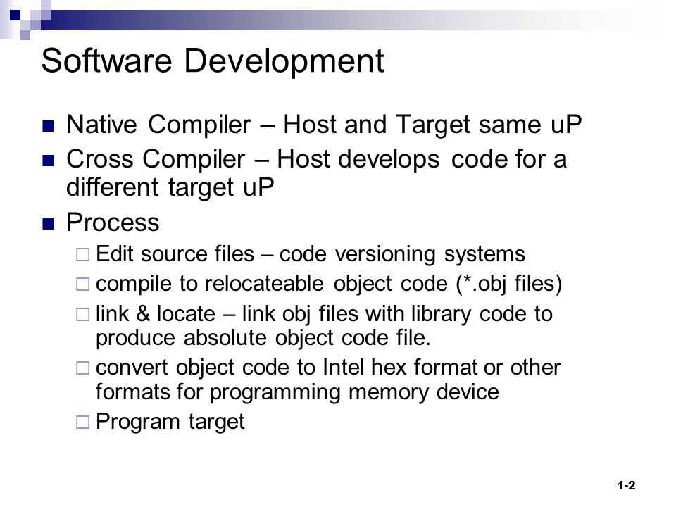 1-2 Software Development Native Compiler – Host and Target same uP Cross Compiler – Host develops code for a different target uP Process  Edit source files – code versioning systems  compile to relocateable object code (*.obj files)  link & locate – link obj files with library code to produce absolute object code file.