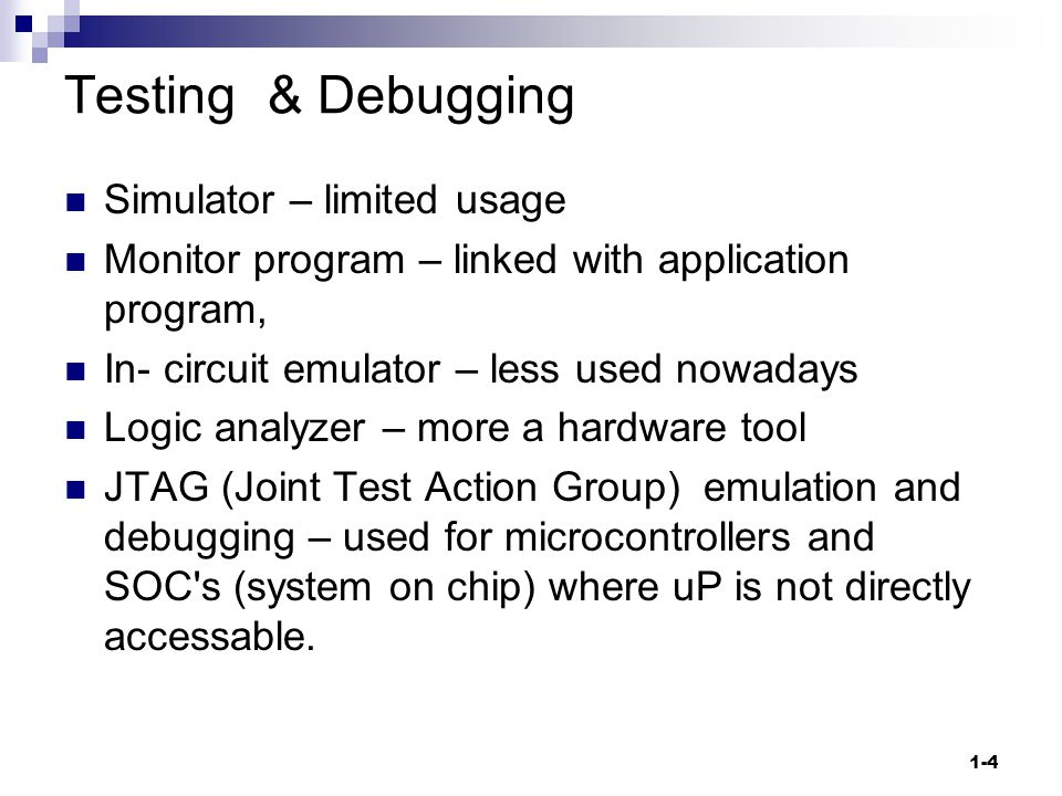 1-4 Testing & Debugging Simulator – limited usage Monitor program – linked with application program, In- circuit emulator – less used nowadays Logic analyzer – more a hardware tool JTAG (Joint Test Action Group) emulation and debugging – used for microcontrollers and SOC s (system on chip) where uP is not directly accessable.
