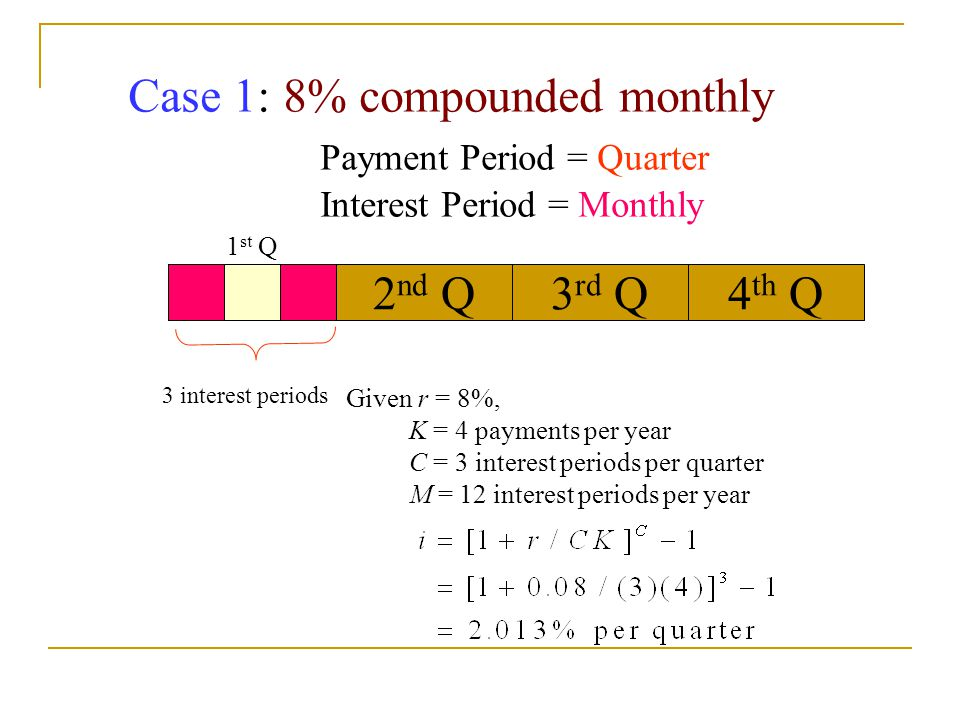 Case 1: 8% compounded monthly Payment Period = Quarter Interest Period = Monthly 3 interest periods Given r = 8%, K = 4 payments per year C = 3 interest periods per quarter M = 12 interest periods per year 2 nd Q3 rd Q4 th Q 1 st Q