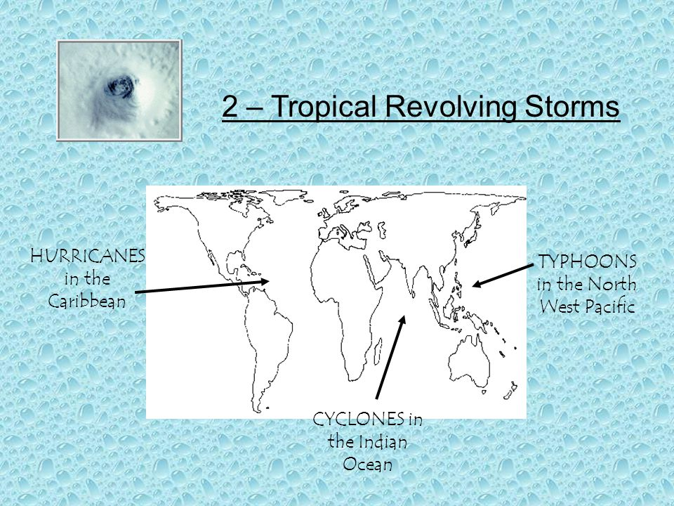 2 – Tropical Revolving Storms HURRICANES in the Caribbean TYPHOONS in the North West Pacific CYCLONES in the Indian Ocean