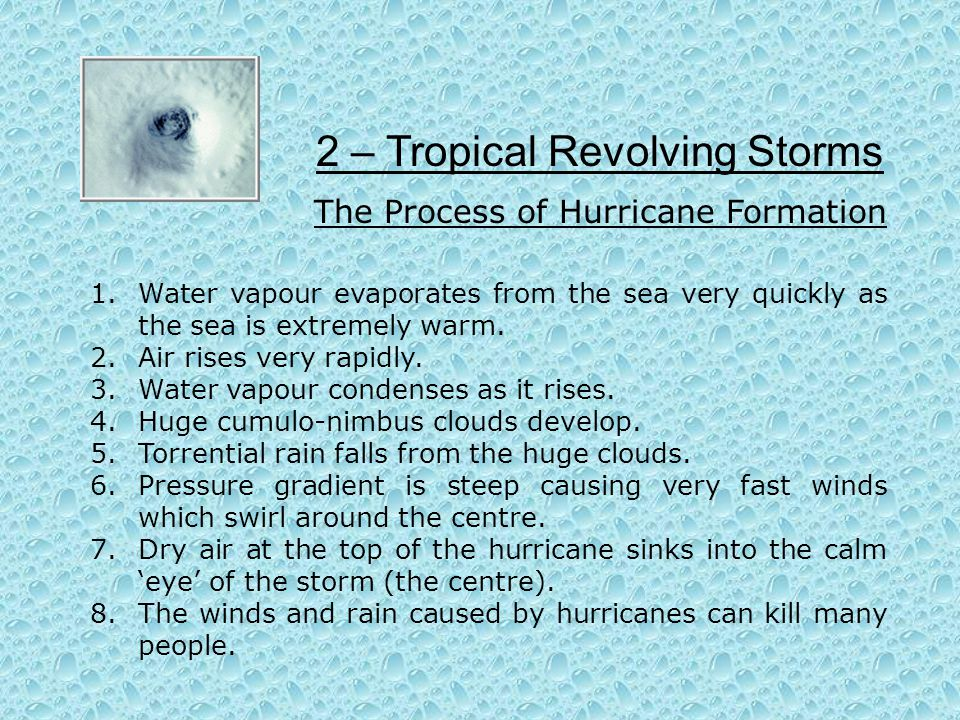 2 – Tropical Revolving Storms The Process of Hurricane Formation 1.Water vapour evaporates from the sea very quickly as the sea is extremely warm.