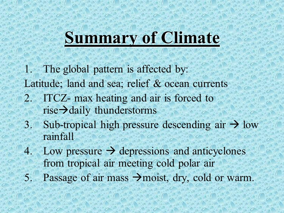 Summary of Climate 1.The global pattern is affected by: Latitude; land and sea; relief & ocean currents 2.ITCZ- max heating and air is forced to rise  daily thunderstorms 3.Sub-tropical high pressure descending air  low rainfall 4.Low pressure  depressions and anticyclones from tropical air meeting cold polar air 5.Passage of air mass  moist, dry, cold or warm.