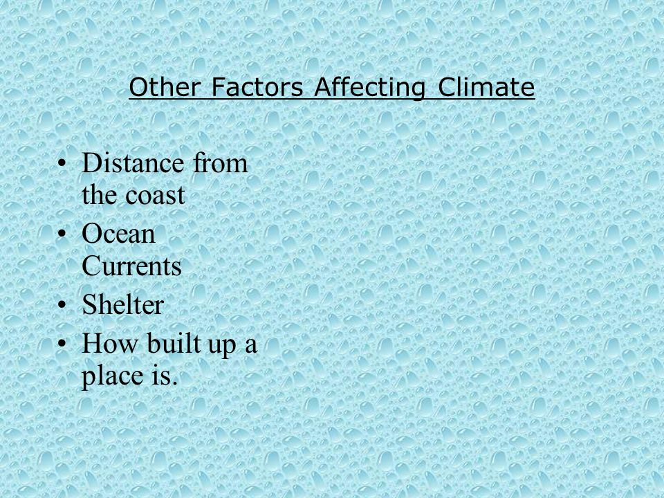 Other Factors Affecting Climate Distance from the coast Ocean Currents Shelter How built up a place is.