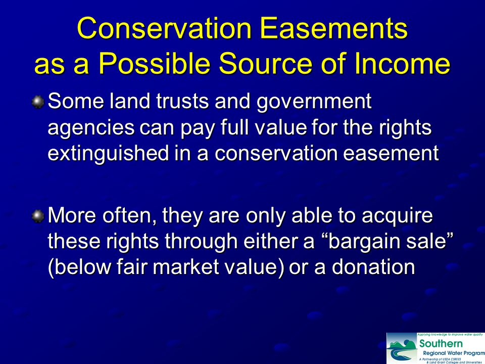 Conservation Easements as a Possible Source of Income Some land trusts and government agencies can pay full value for the rights extinguished in a conservation easement More often, they are only able to acquire these rights through either a bargain sale (below fair market value) or a donation