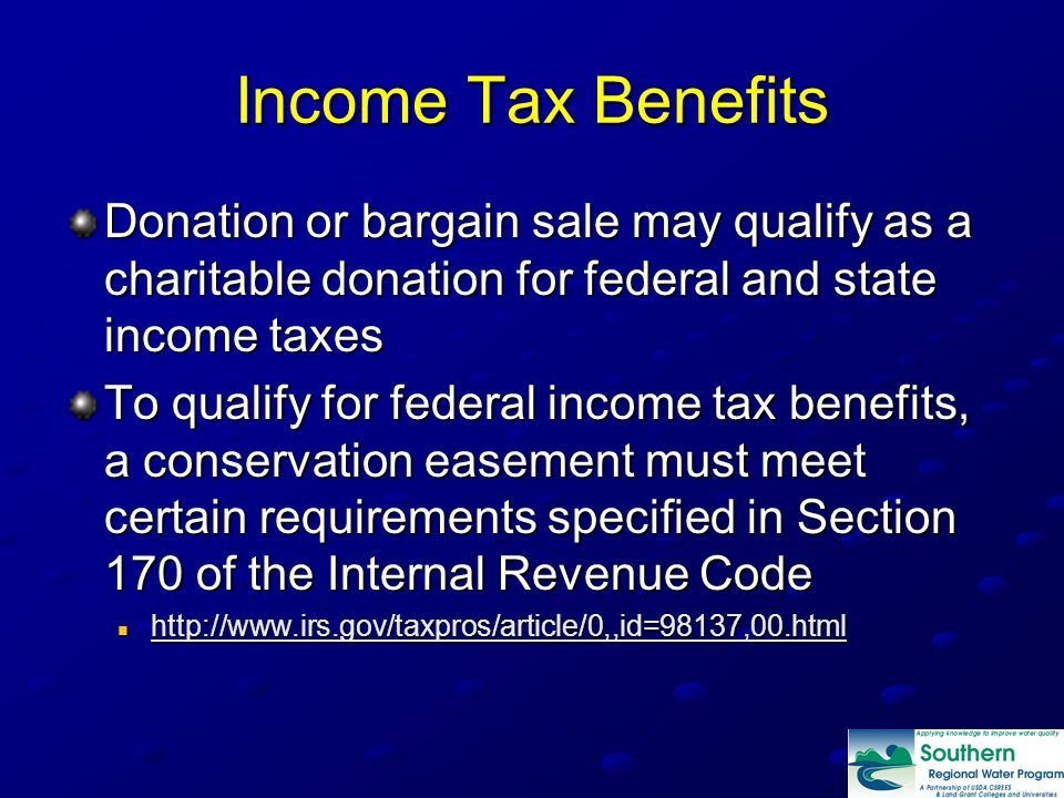 Income Tax Benefits Donation or bargain sale may qualify as a charitable donation for federal and state income taxes To qualify for federal income tax benefits, a conservation easement must meet certain requirements specified in Section 170 of the Internal Revenue Code
