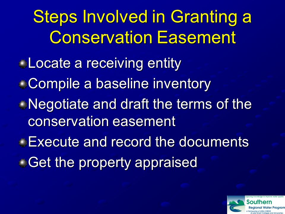 Steps Involved in Granting a Conservation Easement Locate a receiving entity Compile a baseline inventory Negotiate and draft the terms of the conservation easement Execute and record the documents Get the property appraised