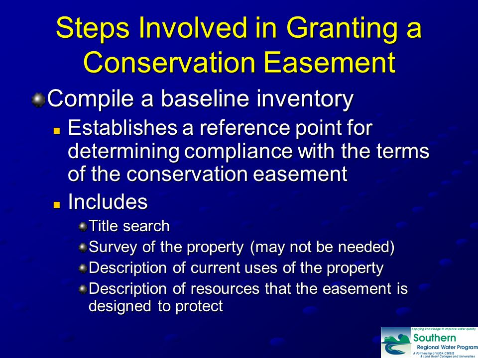 Steps Involved in Granting a Conservation Easement Compile a baseline inventory Establishes a reference point for determining compliance with the terms of the conservation easement Establishes a reference point for determining compliance with the terms of the conservation easement Includes Includes Title search Survey of the property (may not be needed) Description of current uses of the property Description of resources that the easement is designed to protect