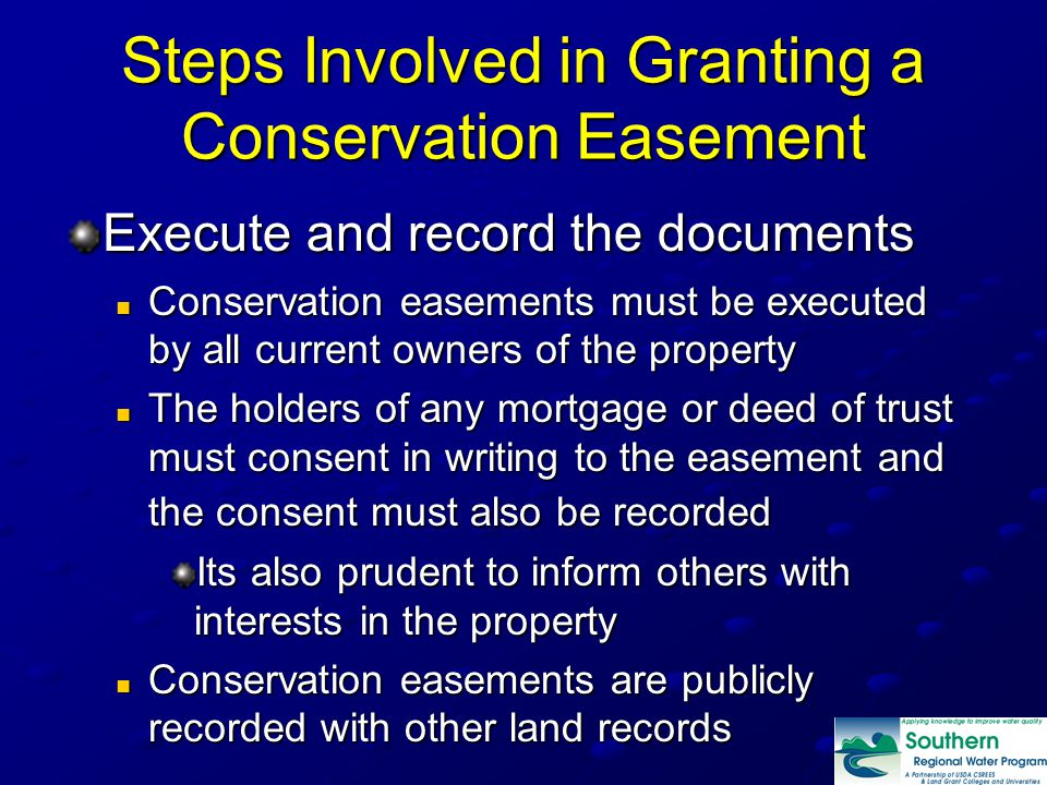 Steps Involved in Granting a Conservation Easement Execute and record the documents Conservation easements must be executed by all current owners of the property Conservation easements must be executed by all current owners of the property The holders of any mortgage or deed of trust must consent in writing to the easement and the consent must also be recorded The holders of any mortgage or deed of trust must consent in writing to the easement and the consent must also be recorded Its also prudent to inform others with interests in the property Conservation easements are publicly recorded with other land records Conservation easements are publicly recorded with other land records