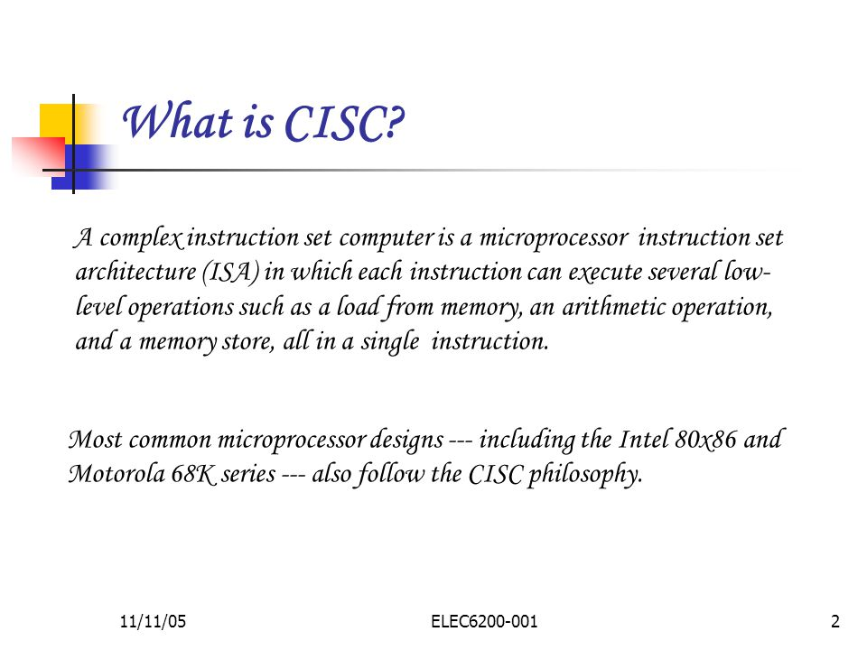 11/11/05ELEC A complex instruction set computer is a microprocessor instruction set architecture (ISA) in which each instruction can execute several low- level operations such as a load from memory, an arithmetic operation, and a memory store, all in a single instruction.