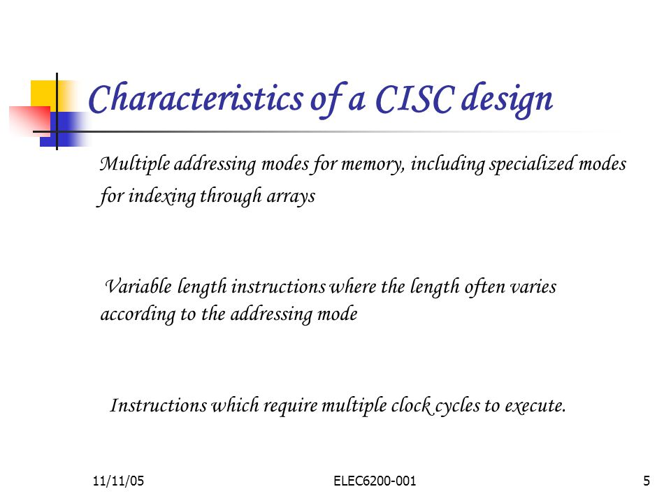 11/11/05ELEC Characteristics of a CISC design Multiple addressing modes for memory, including specialized modes for indexing through arrays Variable length instructions where the length often varies according to the addressing mode Instructions which require multiple clock cycles to execute.