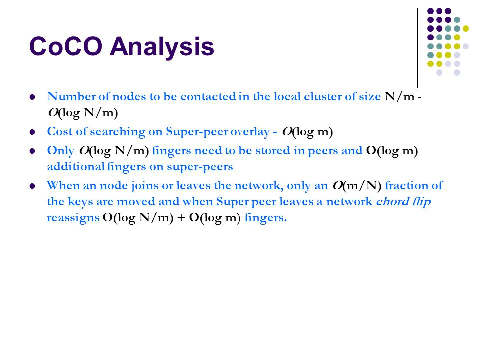 CoCO Analysis Number of nodes to be contacted in the local cluster of size N/m - O(log N/m) Cost of searching on Super-peer overlay - O(log m) Only O(log N/m) fingers need to be stored in peers and O(log m) additional fingers on super-peers When an node joins or leaves the network, only an O(m/N) fraction of the keys are moved and when Super peer leaves a network chord flip reassigns O(log N/m) + O(log m) fingers.