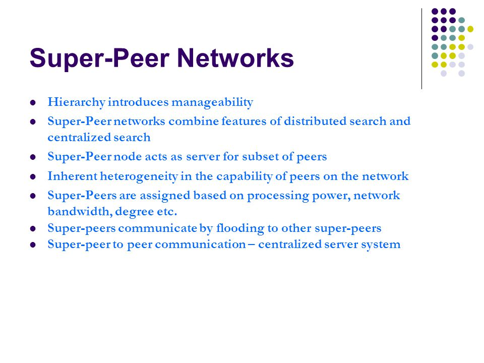 Super-Peer Networks Hierarchy introduces manageability Super-Peer networks combine features of distributed search and centralized search Super-Peer node acts as server for subset of peers Inherent heterogeneity in the capability of peers on the network Super-Peers are assigned based on processing power, network bandwidth, degree etc.