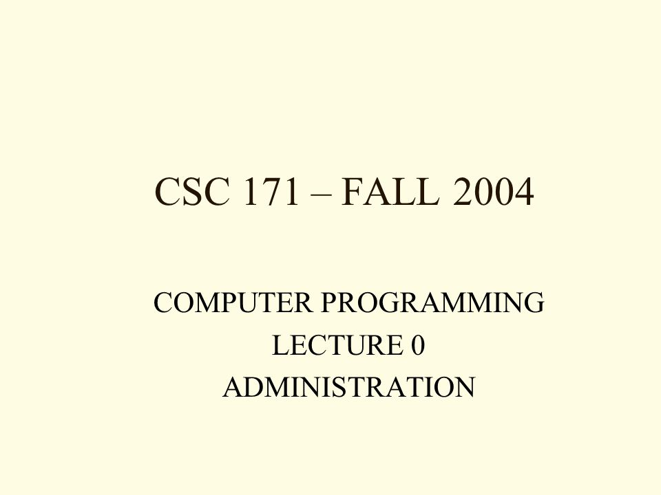 CSC 171 – FALL 2004 COMPUTER PROGRAMMING LECTURE 0 ADMINISTRATION
