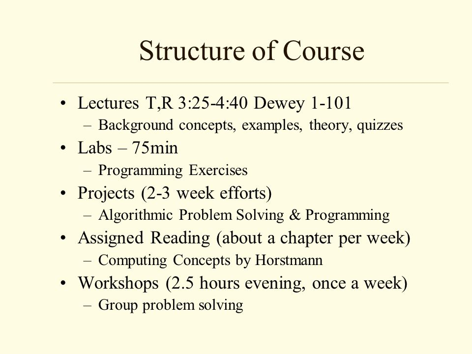 Structure of Course Lectures T,R 3:25-4:40 Dewey –Background concepts, examples, theory, quizzes Labs – 75min –Programming Exercises Projects (2-3 week efforts) –Algorithmic Problem Solving & Programming Assigned Reading (about a chapter per week) –Computing Concepts by Horstmann Workshops (2.5 hours evening, once a week) –Group problem solving