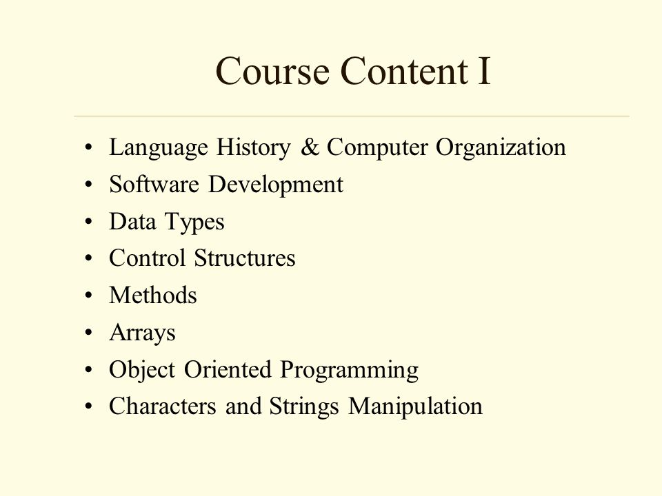 Course Content I Language History & Computer Organization Software Development Data Types Control Structures Methods Arrays Object Oriented Programming Characters and Strings Manipulation