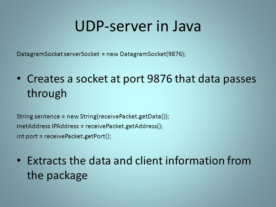 UDP-server in Java DatagramSocket serverSocket = new DatagramSocket(9876); Creates a socket at port 9876 that data passes through String sentence = new String(receivePacket.getData()); InetAddress IPAddress = receivePacket.getAddress(); int port = receivePacket.getPort(); Extracts the data and client information from the package