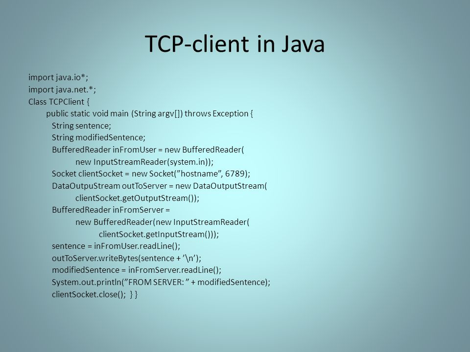 TCP-client in Java import java.io*; import java.net.*; Class TCPClient { public static void main (String argv[]) throws Exception { String sentence; String modifiedSentence; BufferedReader inFromUser = new BufferedReader( new InputStreamReader(system.in)); Socket clientSocket = new Socket( hostname , 6789); DataOutpuStream outToServer = new DataOutputStream( clientSocket.getOutputStream()); BufferedReader inFromServer = new BufferedReader(new InputStreamReader( clientSocket.getInputStream())); sentence = inFromUser.readLine(); outToServer.writeBytes(sentence + '\n'); modifiedSentence = inFromServer.readLine(); System.out.println( FROM SERVER: + modifiedSentence); clientSocket.close(); } }