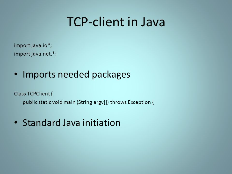 TCP-client in Java import java.io*; import java.net.*; Imports needed packages Class TCPClient { public static void main (String argv[]) throws Exception { Standard Java initiation